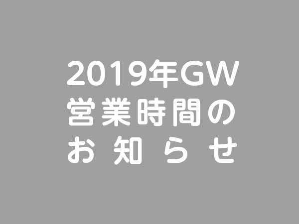 2019年GW営業時間のお知らせ